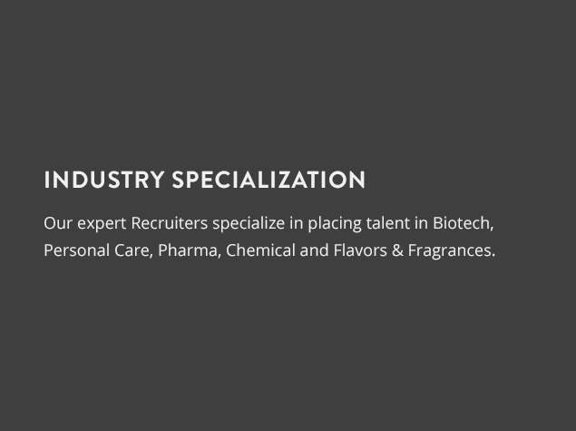 Industry Specialization : Our expert recruiters specialize in placing talent in Biotech, Personal care, Pharma, Chemical and Flavors & Fragrances.